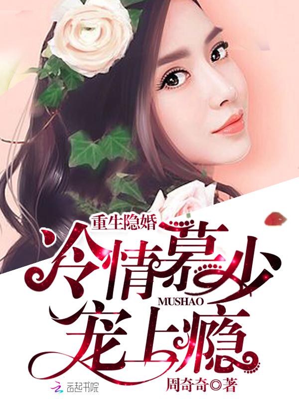 泰鸿小说 重生隐婚:冷情慕少,宠上瘾